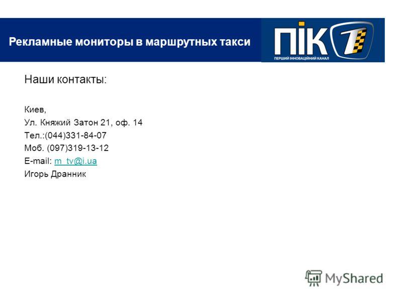Рекламные мониторы в маршрутных такси Наши контакты: Киев, Ул. Княжий Затон 21, оф. 14 Тел.:(044)331-84-07 Моб. (097)319-13-12 E-mail: m_tv@i.uam_tv@i.ua Игорь Дранник