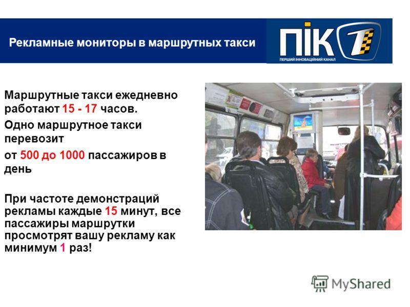 Рекламные мониторы в маршрутных такси Маршрутные такси ежедневно работают 15 - 17 часов. Одно маршрутное такси перевозит от 500 до 1000 пассажиров в день При частоте демонстраций рекламы каждые 15 минут, все пассажиры маршрутки просмотрят вашу реклам