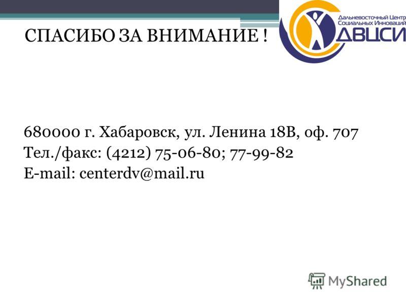 680000 г. Хабаровск, ул. Ленина 18В, оф. 707 Тел./факс: (4212) 75-06-80; 77-99-82 Е-mail: centerdv@mail.ru СПАСИБО ЗА ВНИМАНИЕ !