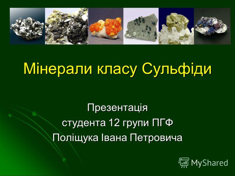 Мінерали класу Сульфіди Презентація студента 12 групи ПГФ Поліщука Івана Петровича