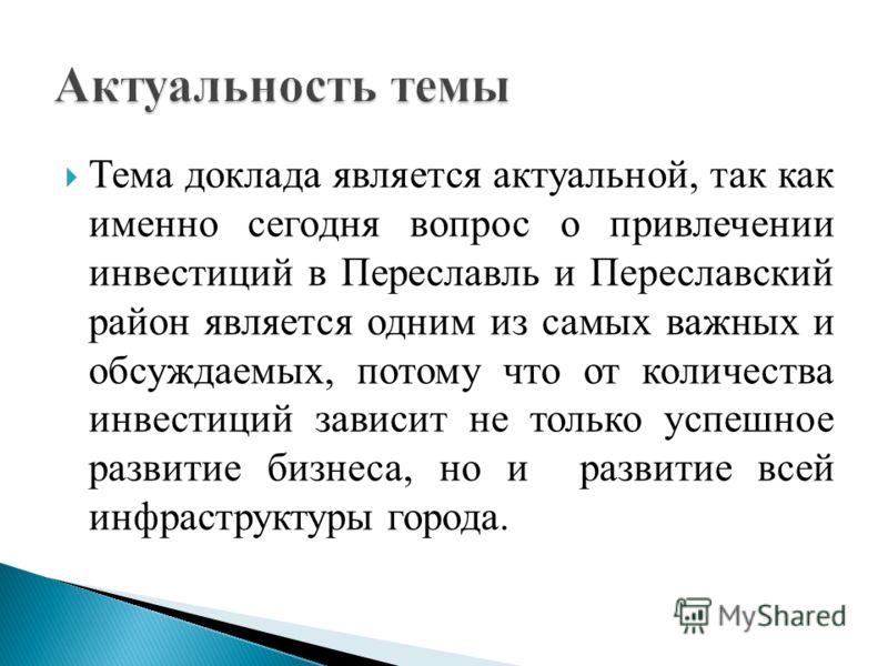 Тема доклада является актуальной, так как именно сегодня вопрос о привлечении инвестиций в Переславль и Переславский район является одним из самых важных и обсуждаемых, потому что от количества инвестиций зависит не только успешное развитие бизнеса,
