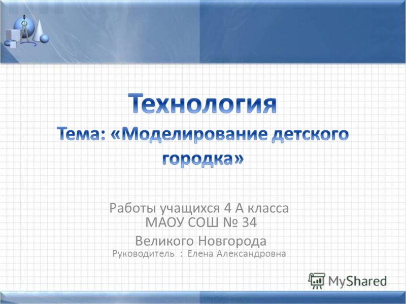 Работы учащихся 4 А класса МАОУ СОШ 34 Великого Новгорода Руководитель : Елена Александровна
