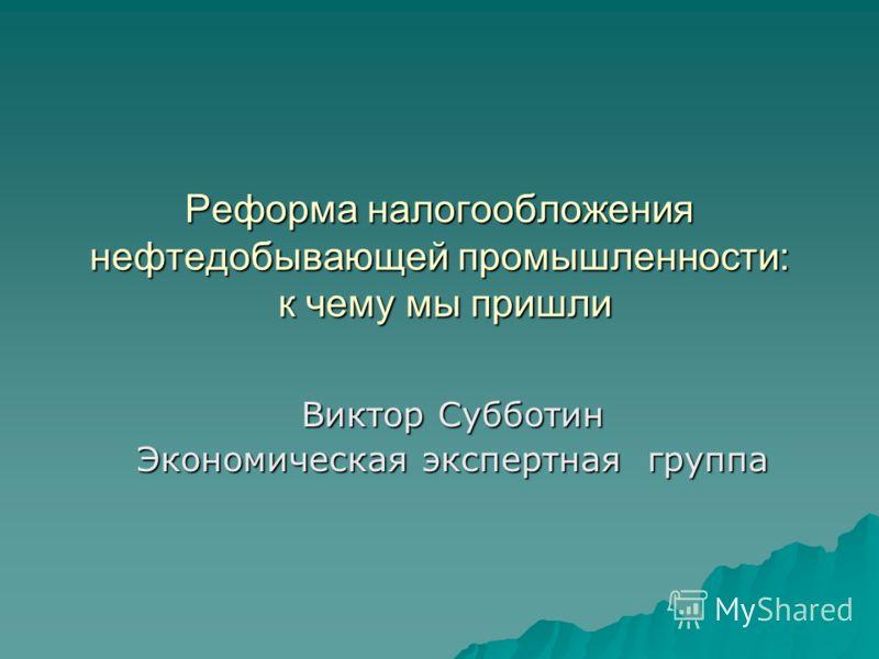 Реформа налогообложения нефтедобывающей промышленности: к чему мы пришли Виктор Субботин Экономическая экспертная группа