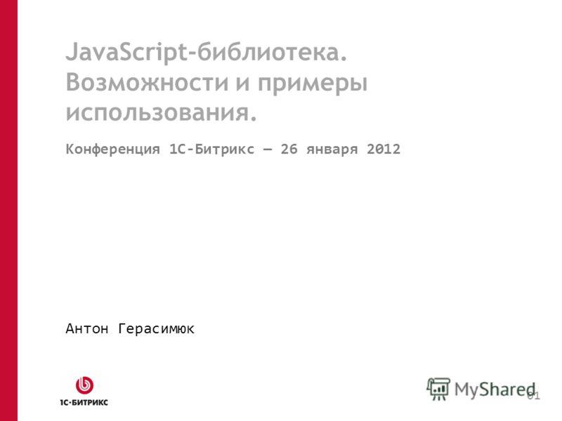 JavaScript-библиотека. Возможности и примеры использования. Конференция 1C-Битрикс 26 января 2012 Антон Герасимюк 01