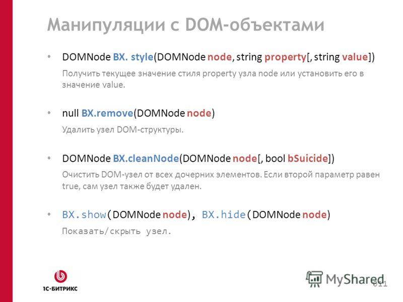 Манипуляции с DOM-объектами DOMNode BX. style(DOMNode node, string property[, string value]) Получить текущее значение стиля property узла node или установить его в значение value. null BX.remove(DOMNode node) Удалить узел DOM-структуры. DOMNode BX.c