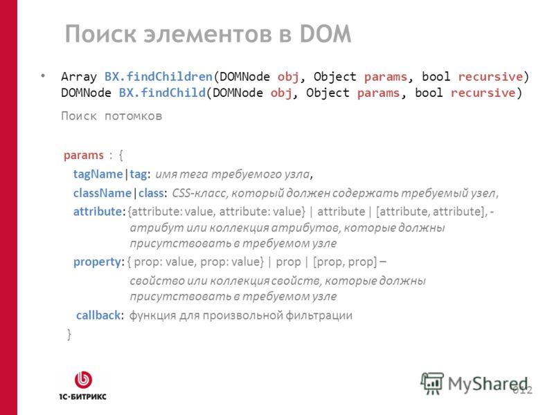 Поиск элементов в DOM Array BX.findChildren(DOMNode obj, Object params, bool recursive) DOMNode BX.findChild(DOMNode obj, Object params, bool recursive) Поиск потомков params : { tagName|tag: имя тега требуемого узла, className|class: CSS-класс, кото