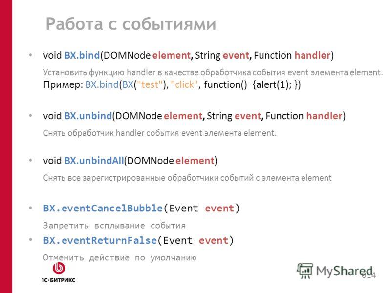 Работа с событиями void BX.bind(DOMNode element, String event, Function handler) Установить функцию handler в качестве обработчика события event элемента element. Пример: BX.bind(BX(