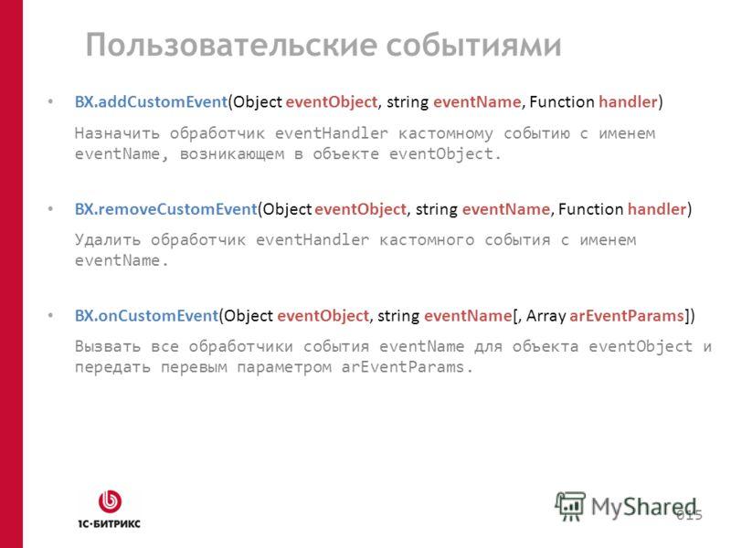 Пользовательские событиями BX.addCustomEvent(Object eventObject, string eventName, Function handler) Назначить обработчик eventHandler кастомному событию с именем eventName, возникающем в объекте eventObject. BX.removeCustomEvent(Object eventObject,