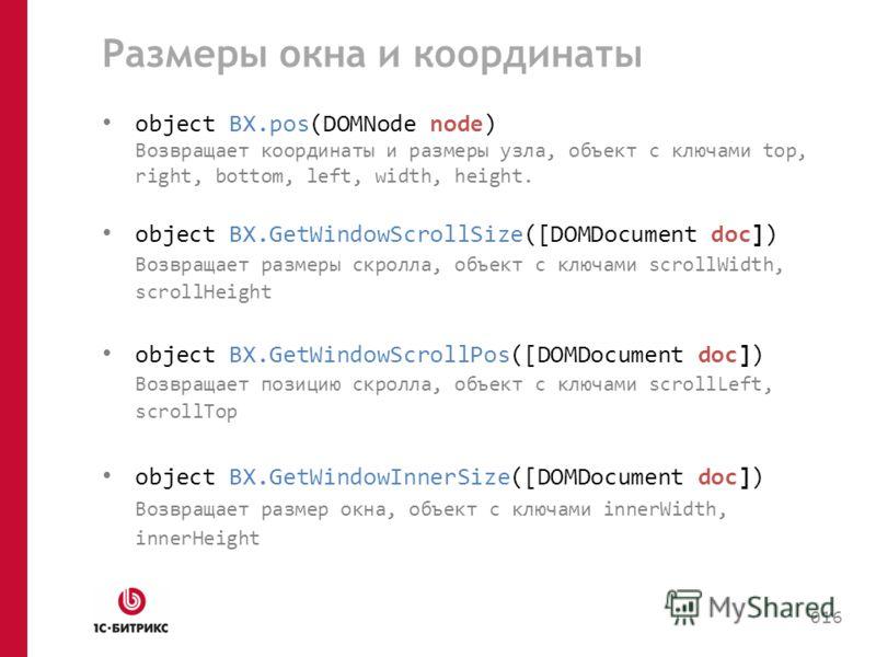 Размеры окна и координаты object BX.pos(DOMNode node) Возвращает координаты и размеры узла, объект с ключами top, right, bottom, left, width, height. object BX.GetWindowScrollSize([DOMDocument doc]) Возвращает размеры скролла, объект с ключами scroll