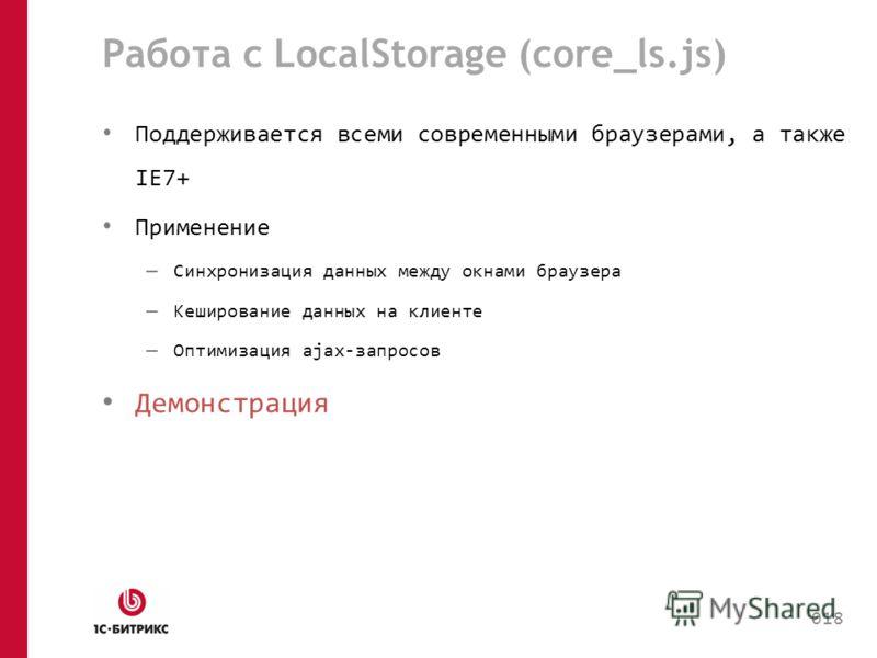 Работа с LocalStorage (core_ls.js) Поддерживается всеми современными браузерами, а также IE7+ Применение – Синхронизация данных между окнами браузера – Кеширование данных на клиенте – Оптимизация ajax-запросов Демонстрация 018