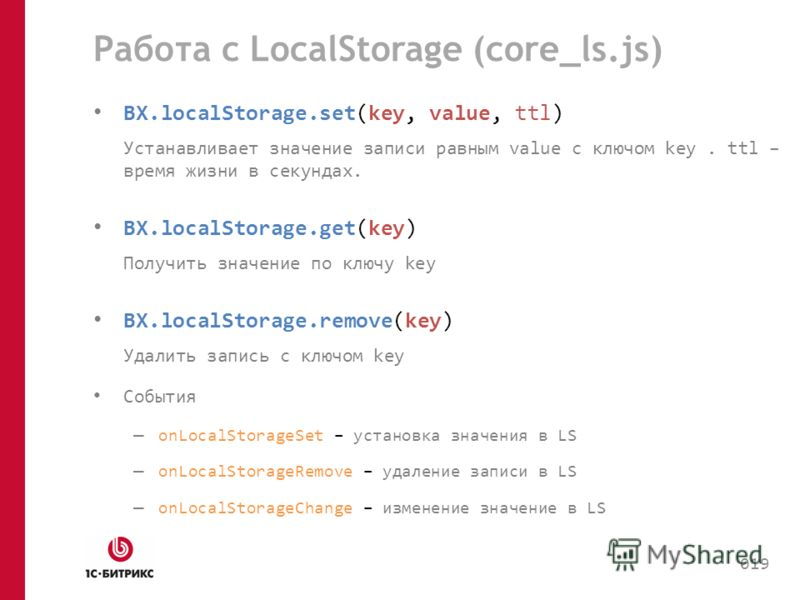 Работа с LocalStorage (core_ls.js) BX.localStorage.set(key, value, ttl) Устанавливает значение записи равным value с ключом key. ttl – время жизни в секундах. BX.localStorage.get(key) Получить значение по ключу key BX.localStorage.remove(key) Удалить