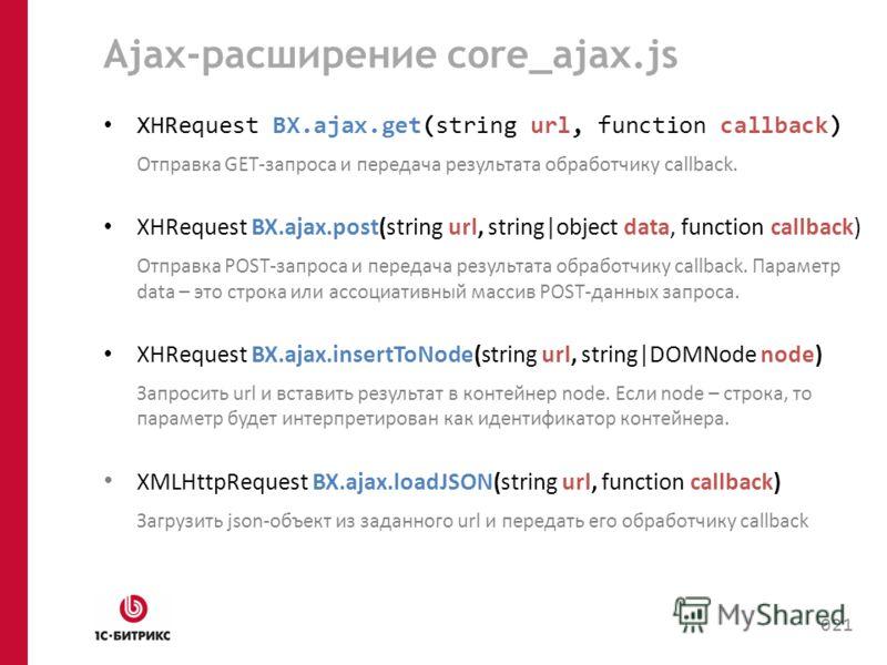 Ajax-расширение core_ajax.js XHRequest BX.ajax.get(string url, function callback) Отправка GET-запроса и передача результата обработчику callback. XHRequest BX.ajax.post(string url, string object data, function callback) Отправка POST-запроса и перед