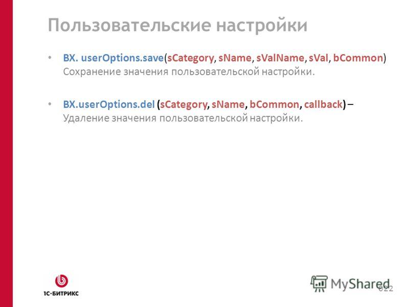 Пользовательские настройки BX. userOptions.save(sCategory, sName, sValName, sVal, bCommon) Cохранение значения пользовательской настройки. BX.userOptions.del (sCategory, sName, bCommon, callback) – Удаление значения пользовательской настройки. 022