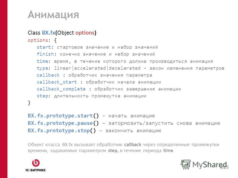 Анимация Class BX.fx(Object options) options: { start: стартовое значение и набор значений finish: конечно значение и набор значений time: время, в течение которого должна производиться анимация type: linear|accelerated|decelerated – закон изменения