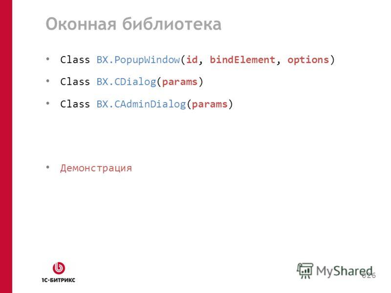 Оконная библиотека Class BX.PopupWindow(id, bindElement, options) Сlass BX.CDialog(params) Сlass BX.CAdminDialog(params) Демонстрация 026