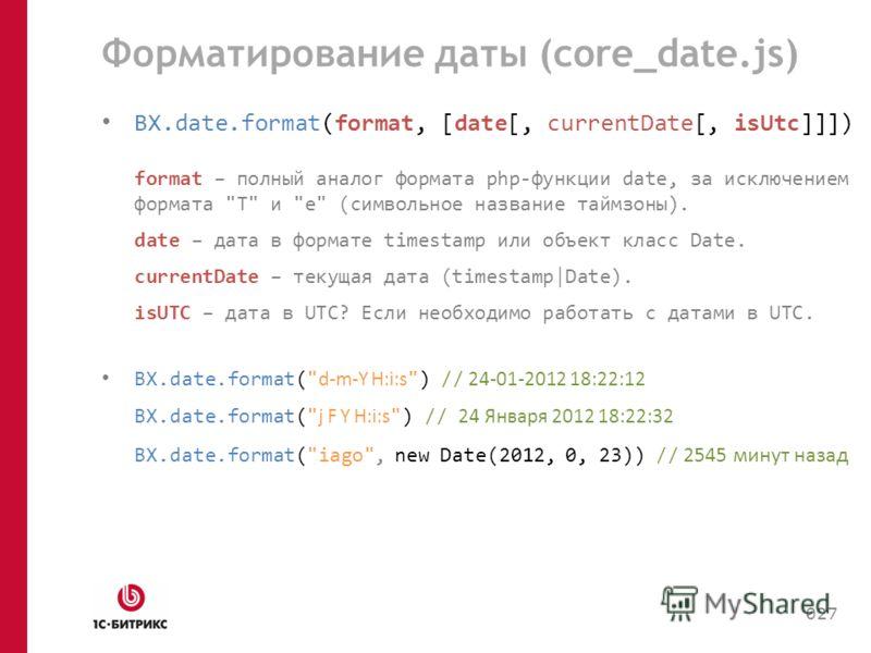 Форматирование даты (core_date.js) BX.date.format(format, [date[, currentDate[, isUtc]]]) format – полный аналог формата php-функции date, за исключением формата