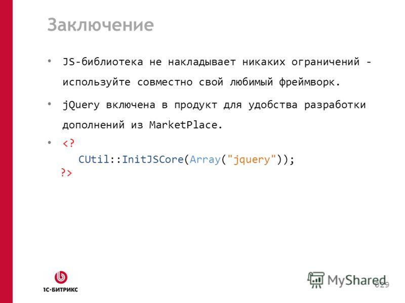 Заключение JS-библиотека не накладывает никаких ограничений - используйте совместно свой любимый фреймворк. jQuery включена в продукт для удобства разработки дополнений из MarketPlace.  029