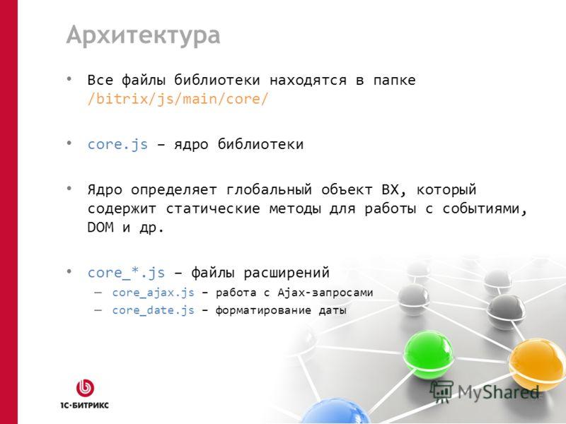 Архитектура Все файлы библиотеки находятся в папке /bitrix/js/main/core/ core.js – ядро библиотеки Ядро определяет глобальный объект BX, который содержит статические методы для работы с событиями, DOM и др. core_*.js – файлы расширений – core_ajax.js
