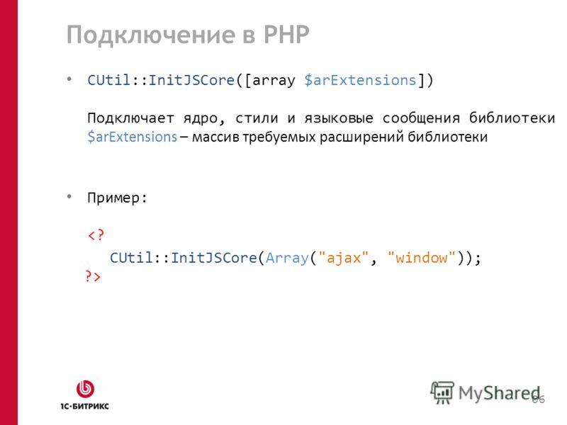 Подключение в PHP CUtil::InitJSCore([array $arExtensions]) Подключает ядро, стили и языковые сообщения библиотеки $arExtensions – массив требуемых расширений библиотеки Пример:  06
