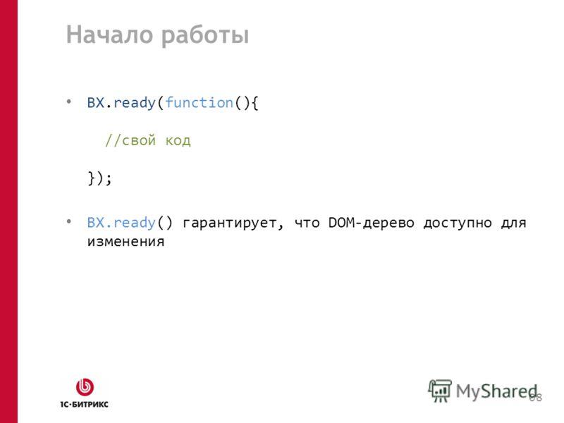 Начало работы BX.ready(function(){ //свой код }); BX.ready() гарантирует, что DOM-дерево доступно для изменения 08
