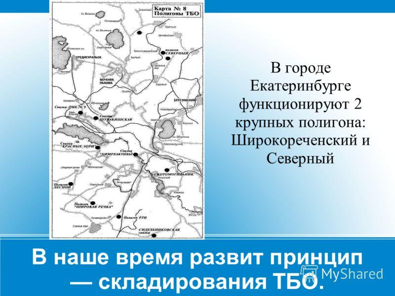 В наше время развит принцип складирования ТБО. В городе Екатеринбурге функционируют 2 крупных полигона: Широкореченский и Северный