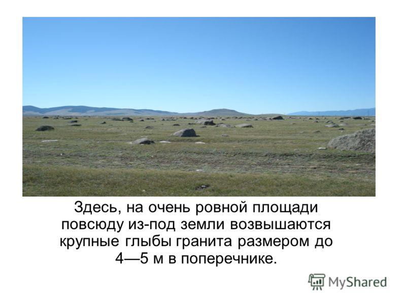 Здесь, на очень ровной площади повсюду из-под земли возвышаются крупные глыбы гранита размером до 45 м в поперечнике.