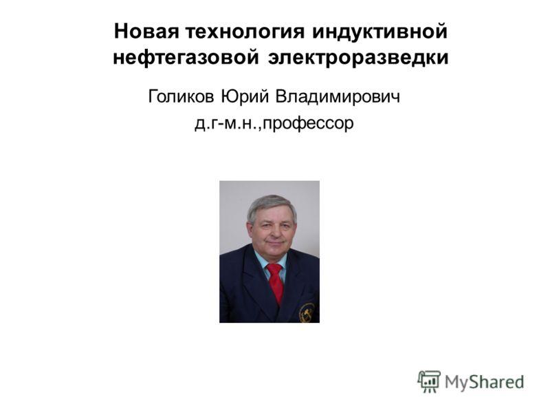 Новая технология индуктивной нефтегазовой электроразведки Голиков Юрий Владимирович д.г-м.н.,профессор