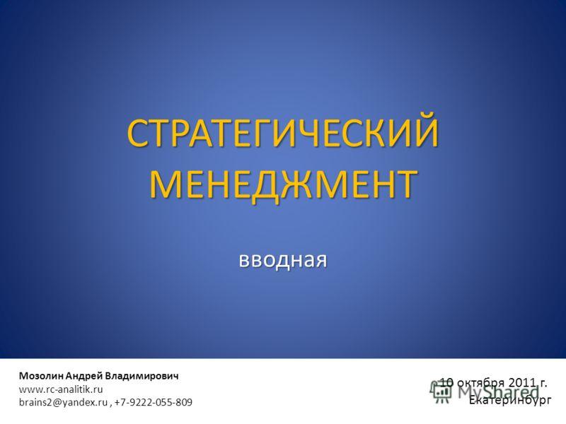 10 октября 2011 г. Екатеринбург Мозолин Андрей Владимирович www.rc-analitik.ru brains2@yandex.ru, +7-9222-055-809 СТРАТЕГИЧЕСКИЙ МЕНЕДЖМЕНТ вводная