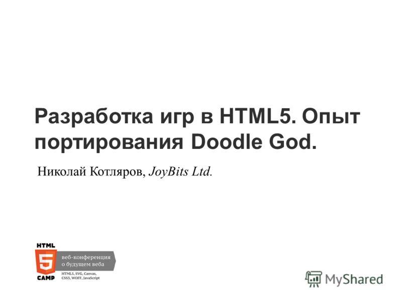 Разработка игр в HTML5. Опыт портирования Doodle God. Николай Котляров, JoyBits Ltd.