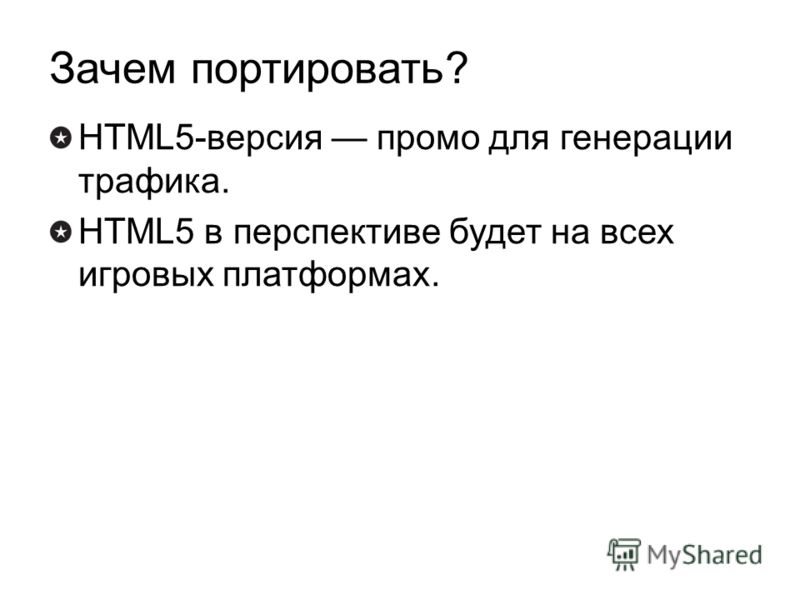 Зачем портировать? HTML5-версия промо для генерации трафика. HTML5 в перспективе будет на всех игровых платформах.