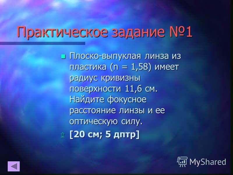 Практическое задание 1 n Плоско-выпуклая линза из пластика (n = 1,58) имеет радиус кривизны поверхности 11,6 см. Найдите фокусное расстояние линзы и ее оптическую силу. ۩ [20 см; 5 дптр]