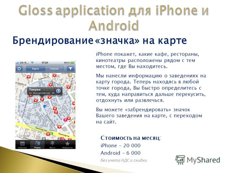 Стоимость на месяц: iPhone – 20 000 Android – 6 000 без учета НДС и скидки Брендирование «значка» на карте iPhone покажет, какие кафе, рестораны, кинотеатры расположены рядом с тем местом, где Вы находитесь. Мы нанесли информацию о заведениях на карт