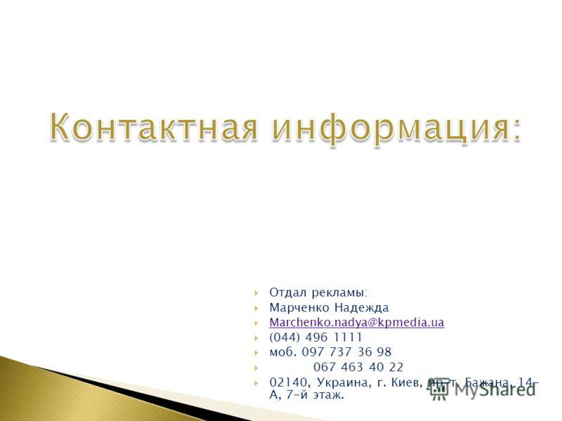 Отдал рекламы: Марченко Надежда Marchenko.nadya@kpmedia.ua (044) 496 1111 моб. 097 737 36 98 067 463 40 22 02140, Украина, г. Киев, пр-т. Бажана, 14- А, 7-й этаж.