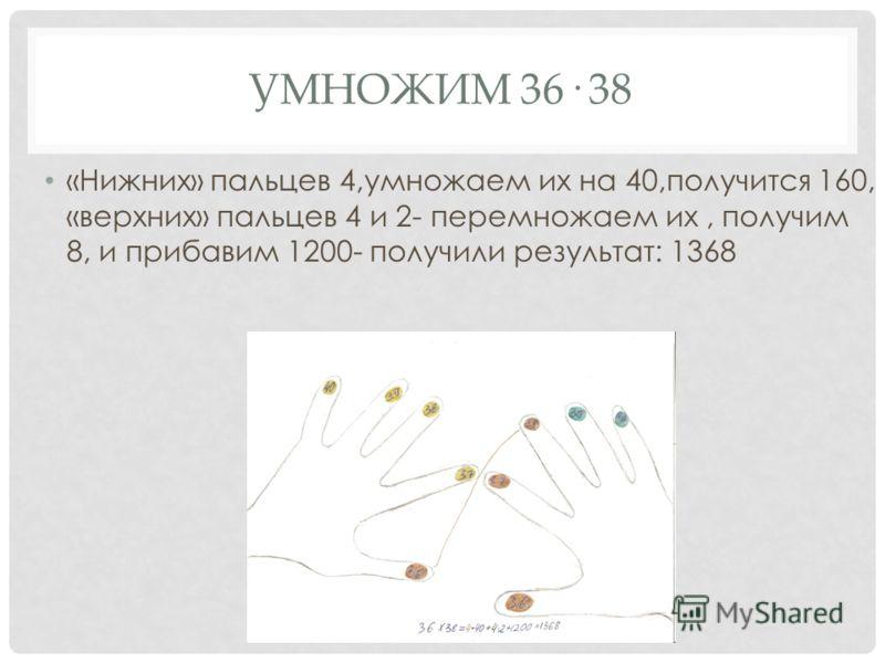 УМНОЖИМ 36· 38 «Нижних» пальцев 4,умножаем их на 40,получится 160, «верхних» пальцев 4 и 2- перемножаем их, получим 8, и прибавим 1200- получили результат: 1368