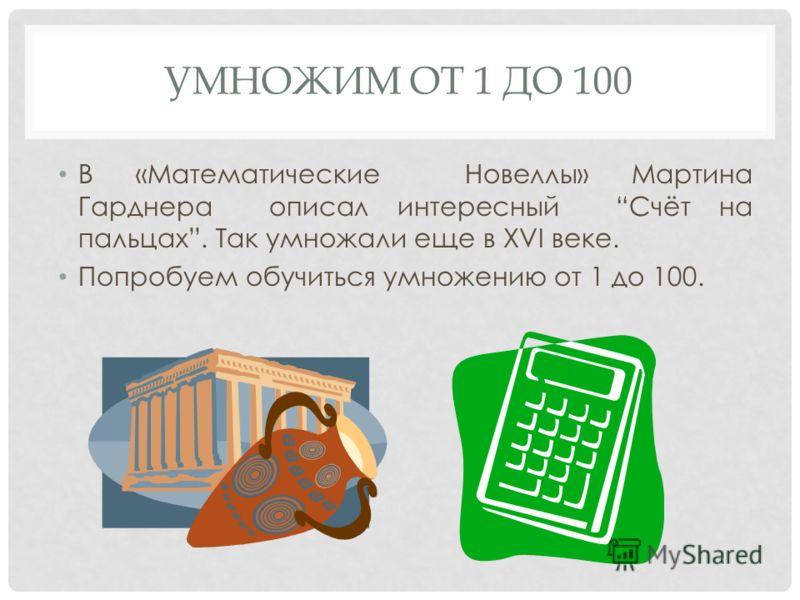 УМНОЖИМ ОТ 1 ДО 100 В «Математические Новеллы» Мартина Гарднера описал интересный Счёт на пальцах. Так умножали еще в XVI веке. Попробуем обучиться умножению от 1 до 100.