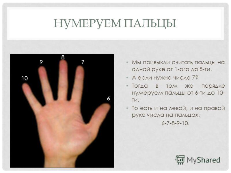 НУМЕРУЕМ ПАЛЬЦЫ Мы привыкли считать пальцы на одной руке от 1-ого до 5-ти. А если нужно число 7? Тогда в том же порядке нумеруем пальцы от 6-ти до 10- ти. То есть и на левой, и на правой руке числа на пальцах: 6-7-8-9-10. 6 7 8 9 10