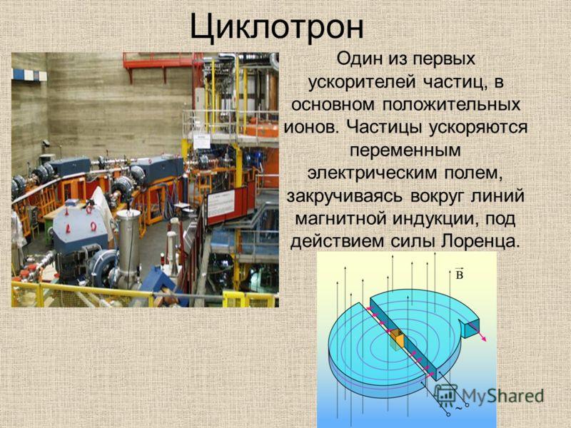 Циклотрон Один из первых ускорителей частиц, в основном положительных ионов. Частицы ускоряются переменным электрическим полем, закручиваясь вокруг линий магнитной индукции, под действием силы Лоренца.