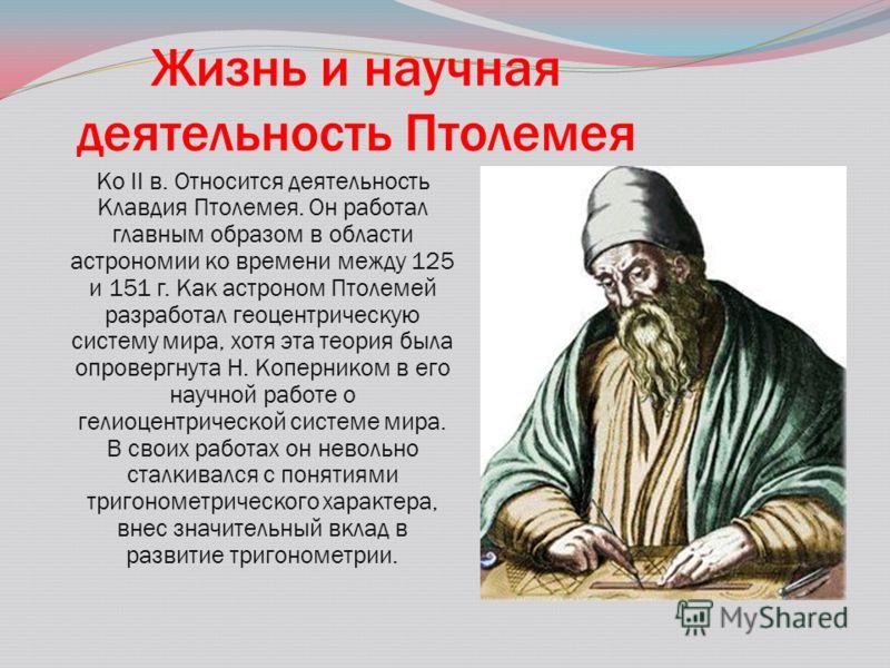 Жизнь и научная деятельность Птолемея Ко II в. Относится деятельность Клавдия Птолемея. Он работал главным образом в области астрономии ко времени между 125 и 151 г. Как астроном Птолемей разработал геоцентрическую систему мира, хотя эта теория была