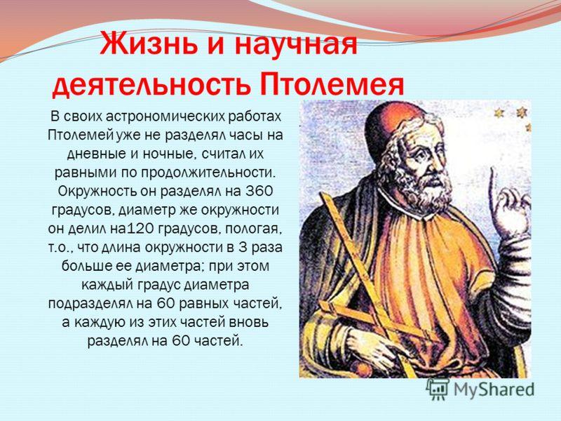 Жизнь и научная деятельность Птолемея В своих астрономических работах Птолемей уже не разделял часы на дневные и ночные, считал их равными по продолжительности. Окружность он разделял на 360 градусов, диаметр же окружности он делил на120 градусов, по