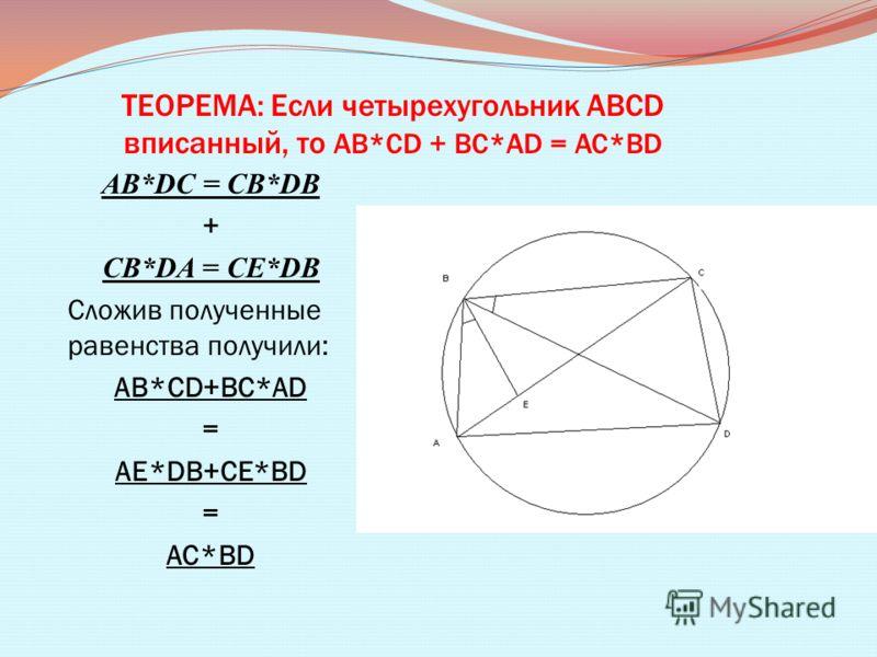 ТЕОРЕМА: Если четырехугольник ABCD вписанный, то AB*CD + BC*AD = AC*BD AB*DC = CB*DB + CB*DA = CE*DB Сложив полученные равенства получили: AB*CD+BC*AD = AE*DB+CE*BD = AC*BD
