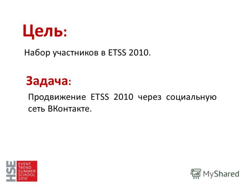 Цель : Набор участников в ETSS 2010. Задача : Продвижение ETSS 2010 через социальную сеть ВКонтакте.