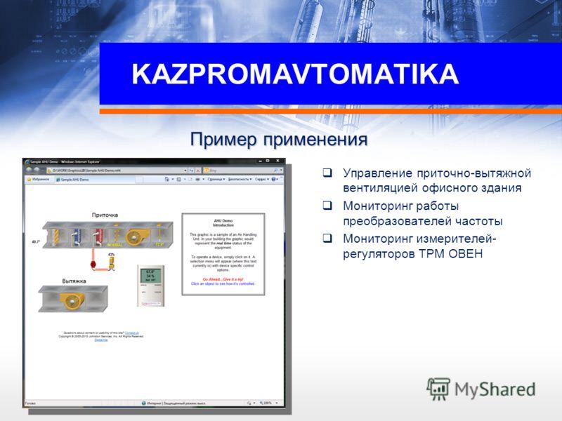 KAZPROMAVTOMATIKA Пример применения Управление приточно-вытяжной вентиляцией офисного здания Мониторинг работы преобразователей частоты Мониторинг измерителей- регуляторов ТРМ ОВЕН