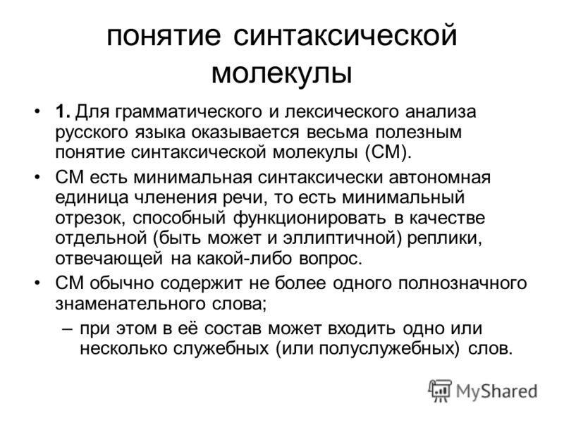 понятие синтаксической молекулы 1. Для грамматического и лексического анализа русского языка оказывается весьма полезным понятие синтаксической молекулы (СМ). СМ есть минимальная синтаксически автономная единица членения речи, то есть минимальный отр
