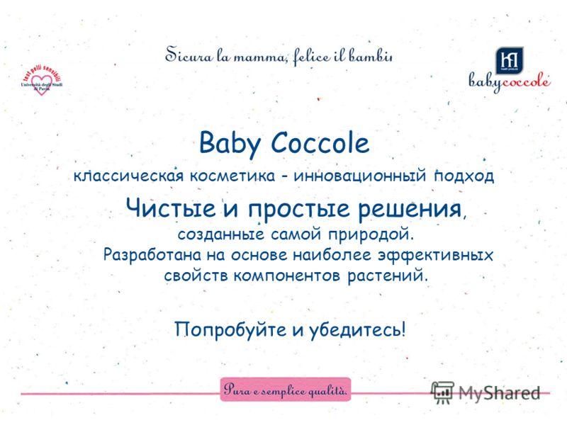 Baby Coccole Попробуйте и убедитесь! Чистые и простые решения, созданные самой природой. Разработана на основе наиболее эффективных свойств компонентов растений. классическая косметика - инновационный подход