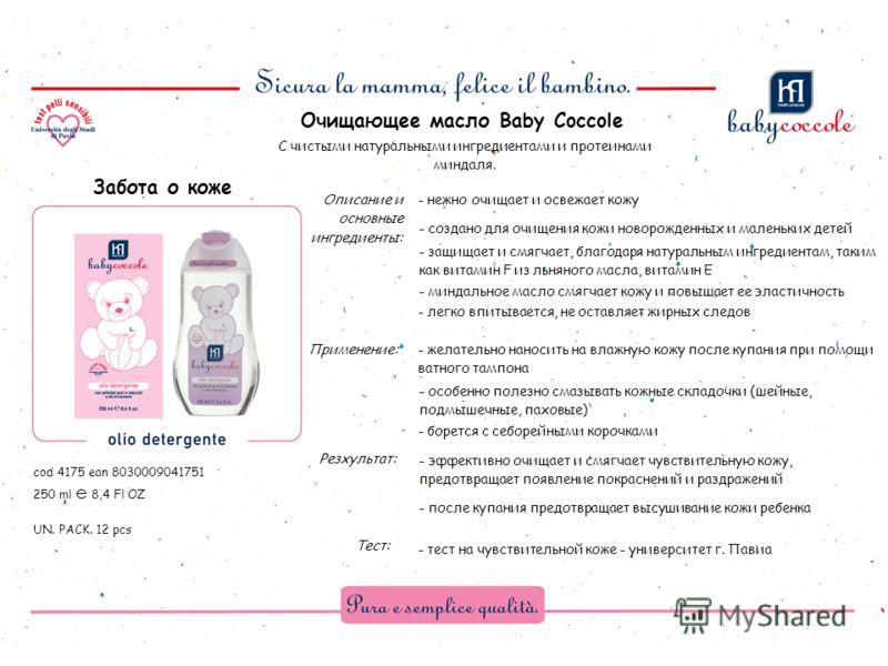 Описание и основные ингредиенты: Тест: Резхультат: cod 4175 ean 8030009041751 250 ml e 8,4 Fl OZ UN. PACK. 12 pcs Забота о коже Очищающее масло Baby Coccole Применение: - нежно очищает и освежает кожу - создано для очищения кожи новорожденных и мален