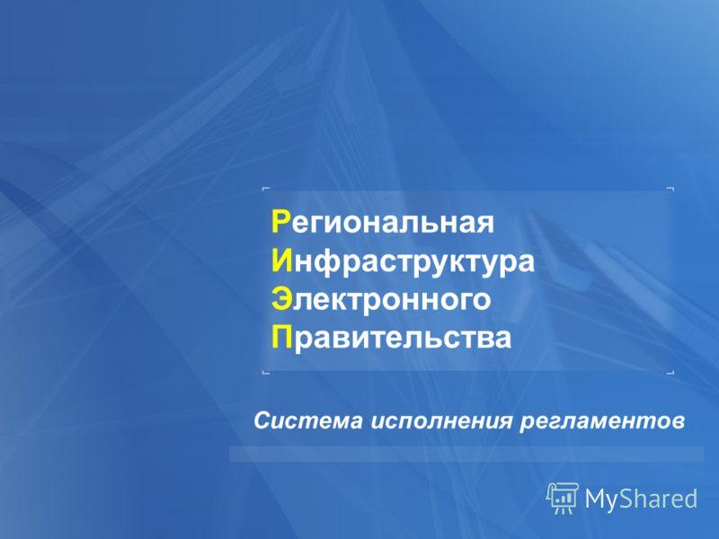 Система исполнения регламентов Региональная Инфраструктура Электронного Правительства