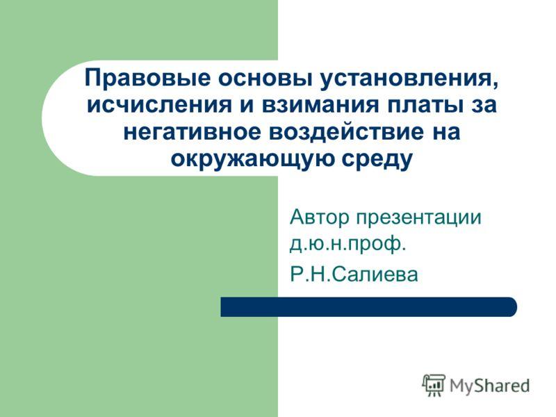 Правовые основы установления, исчисления и взимания платы за негативное воздействие на окружающую среду Автор презентации д.ю.н.проф. Р.Н.Салиева