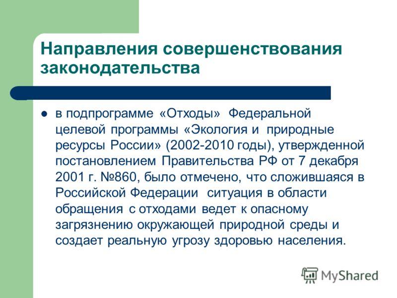Направления совершенствования законодательства в подпрограмме «Отходы» Федеральной целевой программы «Экология и природные ресурсы России» (2002-2010 годы), утвержденной постановлением Правительства РФ от 7 декабря 2001 г. 860, было отмечено, что сло