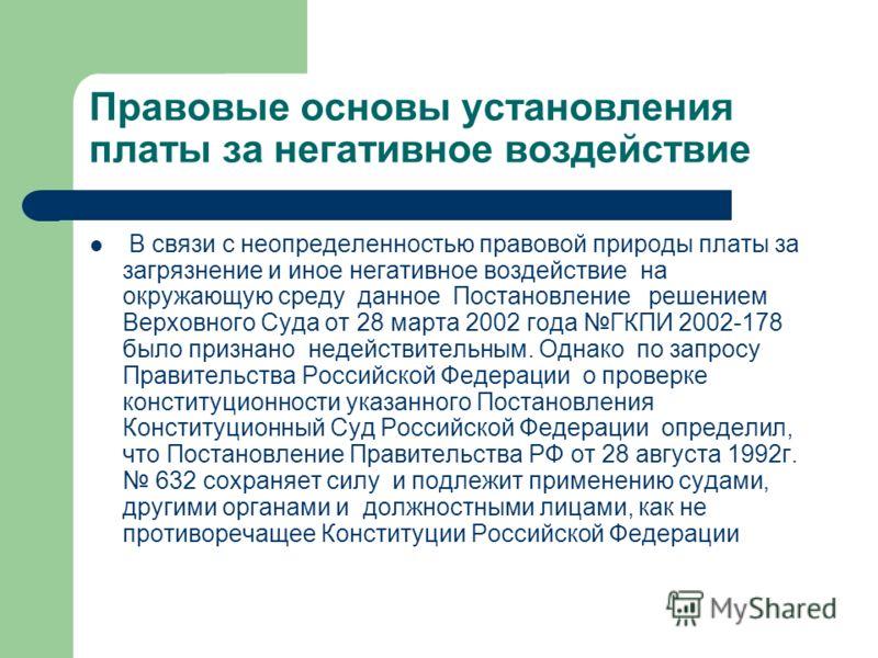 Правовые основы установления платы за негативное воздействие В связи с неопределенностью правовой природы платы за загрязнение и иное негативное воздействие на окружающую среду данное Постановление решением Верховного Суда от 28 марта 2002 года ГКПИ