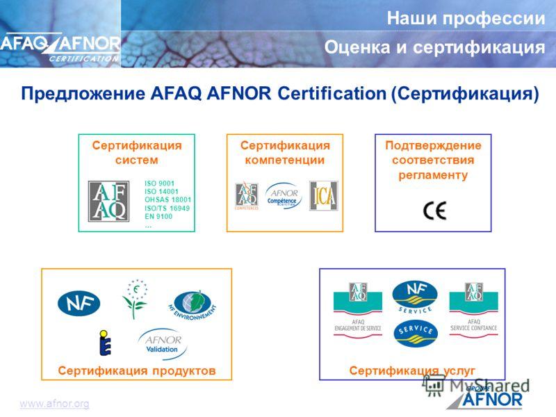 Наши профессии Оценка и сертификация Подтверждение соответствия регламенту Сертификация компетенции Сертификация услуг Сертификация систем ISO 9001 ISO 14001 OHSAS 18001 ISO/TS 16949 EN 9100 … Предложение AFAQ AFNOR Certification (Сертификация) www.a